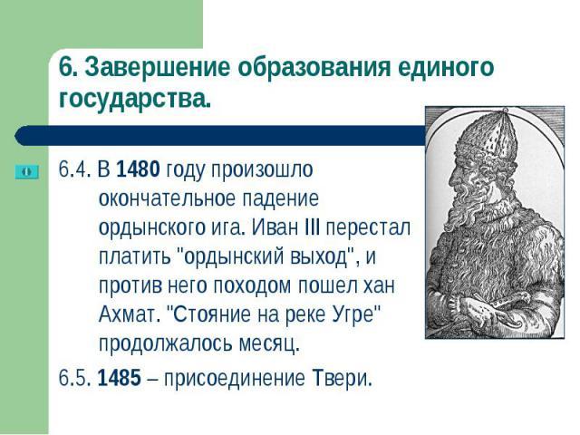 """6.4. В 1480 году произошло окончательное падение ордынского ига. Иван III перестал платить """"ордынский выход"""", и против него походом пошел хан Ахмат. """"Стояние на реке Угре"""" продолжалось месяц. 6.4. В 1480 году произошло окончатель…"""