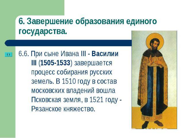 6.6. При сыне Ивана III - Василии III (1505-1533) завершается процесс собирания русских земель. В 1510 году в состав московских владений вошла Псковская земля, в 1521году - Рязанское княжество. 6.6. При сыне Ивана III - Василии III (1505-1533)…