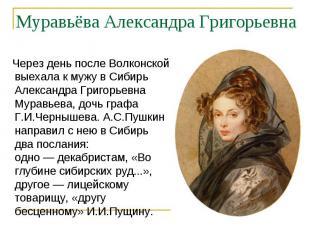 Через день после Волконской выехала к мужу в Сибирь Александра Григорьевна Мурав