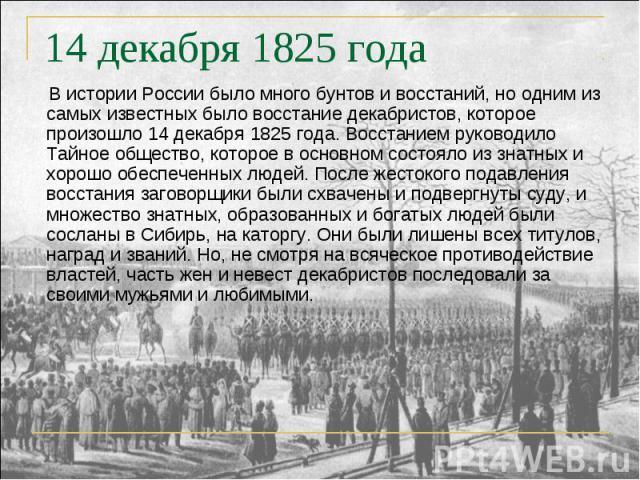 В истории России было много бунтов и восстаний, но одним из самых известных было восстание декабристов, которое произошло 14 декабря 1825 года. Восстанием руководило Тайное общество, которое в основном состояло из знатных и хорошо обеспеченных людей…
