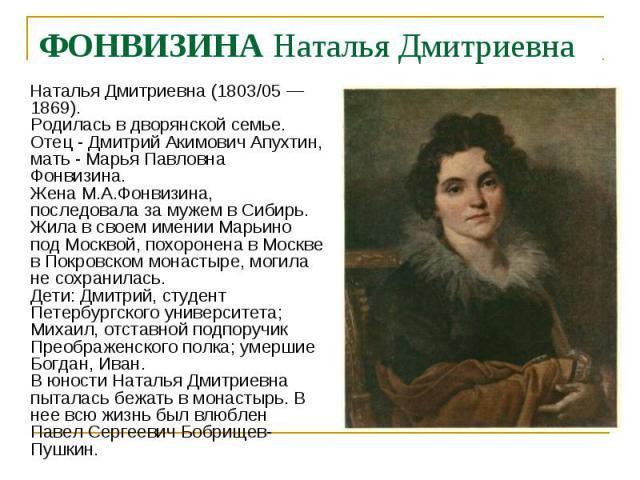 Наталья Дмитриевна (1803/05 —1869). Родилась в дворянской семье. Отец - Дмитрий Акимович Апухтин, мать - Марья Павловна Фонвизина. Жена М.А.Фонвизина, последовала за мужем в Сибирь. Жила в своем имении Марьино под Москвой, похоронена в Москве в Покр…