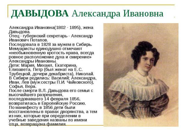 Александра Ивановна(1802 - 1895), жена Давыдова. Отец - губернский секретарь - Александр Иванович Потапов. Последовала в 1828 за мужем в Сибирь. Мемуаристы единодушно отмечают «необыкновенную кротость нрава, всегда ровное расположение духа и смирени…