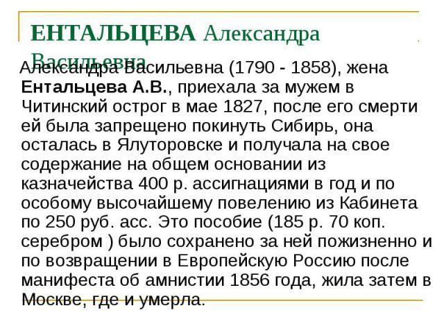 Александра Васильевна (1790 - 1858), жена Ентальцева А.В., приехала за мужем в Читинский острог в мае 1827, после его смерти ей была запрещено покинуть Сибирь, она осталась в Ялуторовске и получала на свое содержание на общем основании из казначейст…