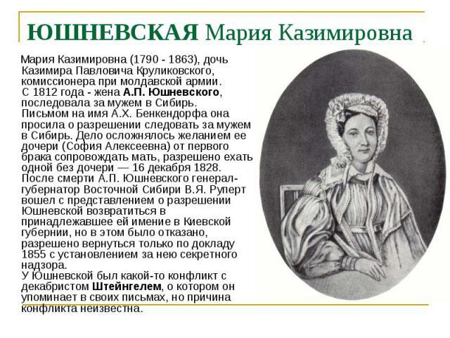 Мария Казимировна (1790 - 1863), дочь Казимира Павловича Круликовского, комиссионера при молдавской армии. С 1812 года - жена А.П. Юшневского, последовала за мужем в Сибирь. Письмом на имя А.X. Бенкендорфа она просила о разрешении следовать за мужем…