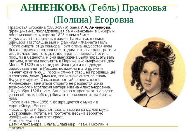 Прасковья Егоровна (1800-1876), жена И.А. Анненкова, француженка, последовавшая за Анненковым в Сибирь и обвенчавшаяся 4 апреля 1828 с ним в Чите. Родилась в Лотарингии, в замке Шампаньи, в семье офицера. Настоящие имя и фамилия - Жаннета Поль. Посл…