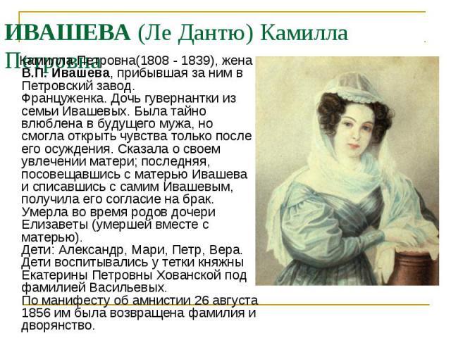 Камилла Петровна(1808 - 1839), жена В.П. Ивашева, прибывшая за ним в Петровский завод. Француженка. Дочь гувернантки из семьи Ивашевых. Была тайно влюблена в будущего мужа, но смогла открыть чувства только после его осуждения. Сказала о своем увлече…