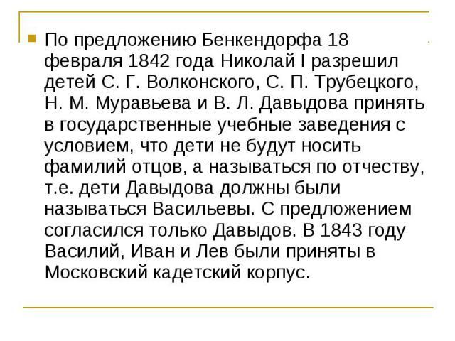 По предложению Бенкендорфа 18 февраля 1842 года Николай I разрешил детей С. Г. Волконского, С. П. Трубецкого, Н. М. Муравьева и В. Л. Давыдова принять в государственные учебные заведения с условием, что дети не будут носить фамилий отцов, а называть…