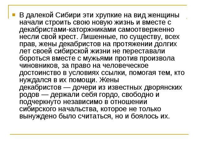 В далекой Сибири эти хрупкие на вид женщины начали строить свою новую жизнь и вместе с декабристами-каторжниками самоотверженно несли свой крест. Лишенные, по существу, всех прав, жены декабристов на протяжении долгих лет своей сибирской жизни не пе…