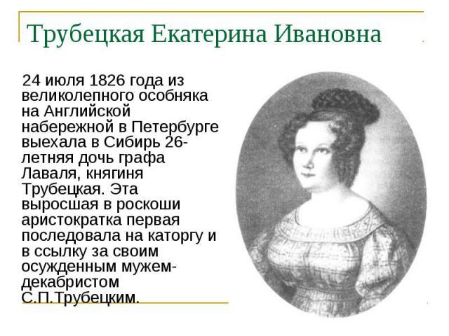 24июля 1826 года из великолепного особняка на Английской набережной в Петербурге выехала в Сибирь 26-летняя дочь графа Лаваля, княгиня Трубецкая. Эта выросшая в роскоши аристократка первая последовала на каторгу и в ссылку за своим осужденным …