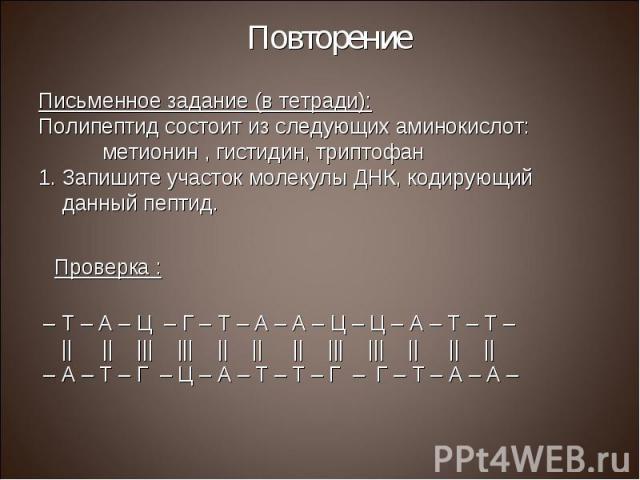 Письменное задание (в тетради): Письменное задание (в тетради): Полипептид состоит из следующих аминокислот: метионин , гистидин, триптофан Запишите участок молекулы ДНК, кодирующий данный пептид.