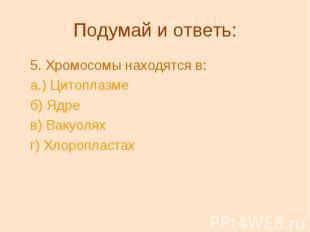 Подумай и ответь: 5.Хромосомы находятся в: а.) Цитоплазме б) Ядре в) Вакуо