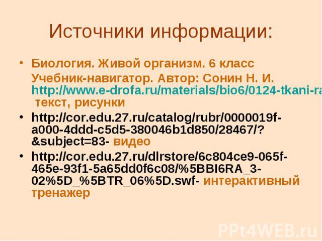 Источники информации: Биология. Живой организм. 6 класс Учебник-навигатор. Автор: Сонин Н. И. http://www.e-drofa.ru/materials/bio6/0124-tkani-rastenij-tkan.html- текст, рисунки http://cor.edu.27.ru/catalog/rubr/0000019f-a000-4ddd-c5d5-380046b1d850/2…