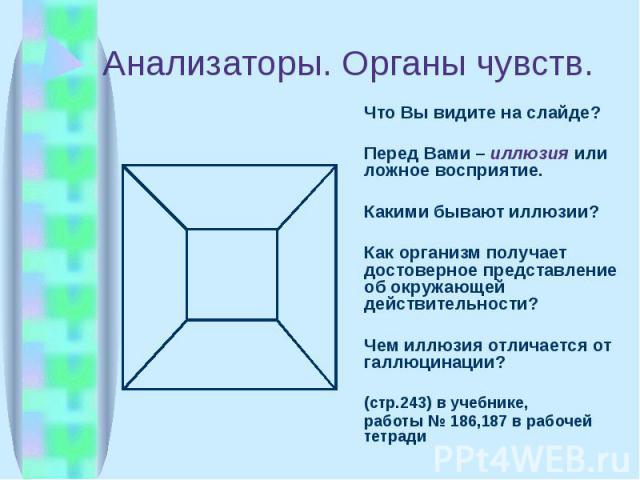 Анализаторы. Органы чувств. Что Вы видите на слайде? Перед Вами – иллюзия или ложное восприятие. Какими бывают иллюзии? Как организм получает достоверное представление об окружающей действительности? Чем иллюзия отличается от галлюцинации? (стр.243)…