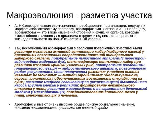 А. Н.Северцов назвал эволюционные преобразования организации, ведущие к морфофизиологическому прогрессу, ароморфозами. Согласно А. Н.Северцову, ароморфозы — это такие изменения строения и функций органов, которые имеют общее значение для организма в…