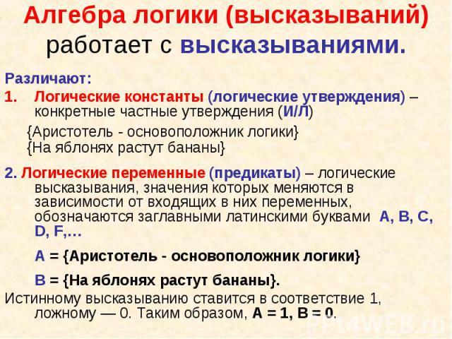 Различают: Различают: Логические константы (логические утверждения) – конкретные частные утверждения (И/Л) {Аристотель - основоположник логики} {На яблонях растут бананы} 2. Логические переменные (предикаты) – логические высказывания, значения котор…