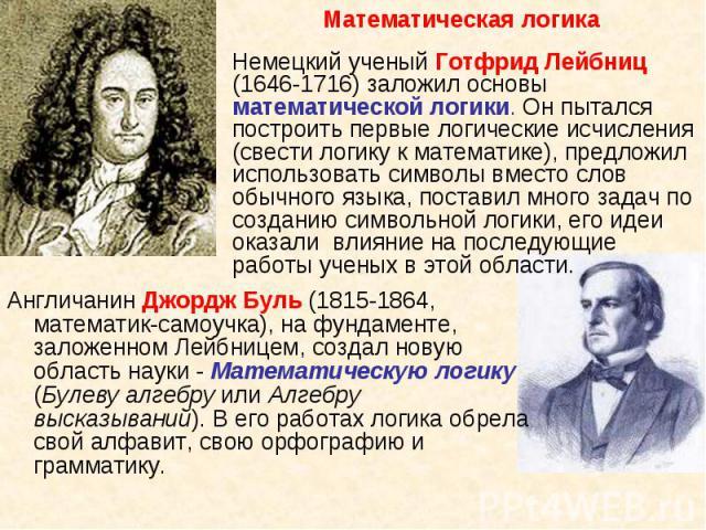 Англичанин Джордж Буль (1815-1864, математик-самоучка), на фундаменте, заложенном Лейбницем, создал новую область науки - Математическую логику (Булеву алгебру или Алгебру высказываний). В его работах логика обрела свой алфавит, свою орфографию и гр…