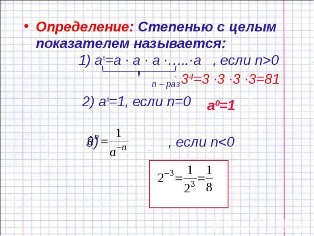 Определение: Степенью с целым показателем называется: 1) an=a ∙ a ∙ a ∙…..∙a , если n>0 n – раз Определение: Степенью с целым показателем называется: 1) an=a ∙ a ∙ a ∙…..∙a , если n>0 n – раз 2) an=1, если n=0 3) , если n<0