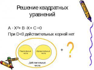 Решение квадратных уравнений А · Х²+ В ·Х+ С =0 При D<0 действительных корней
