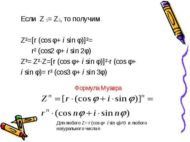 Если Z 1= Z2, то получим Если Z 1= Z2, то получим Z²=[r (cos φ+ i sin φ)]²= r² (cos2 φ+ i sin 2φ) Z³= Z²·Z=[r (cos φ+ i sin φ)]²·r (cos φ+ i sin φ)= r³ (cos3 φ+ i sin 3φ)