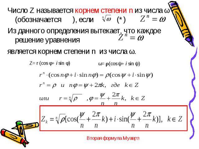 Число Z называется корнем степени n из числа ω (обозначается ), если (*) Из данного определения вытекает, что каждое решение уравнения является корнем степени n из числа ω.