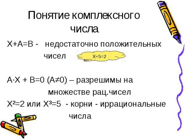 Понятие комплексного числа Х+А=В - недостаточно положительных чисел А·Х + В=0 (А≠0) – разрешимы на множестве рац.чисел Х²=2 или Х³=5 - корни - иррациональные числа