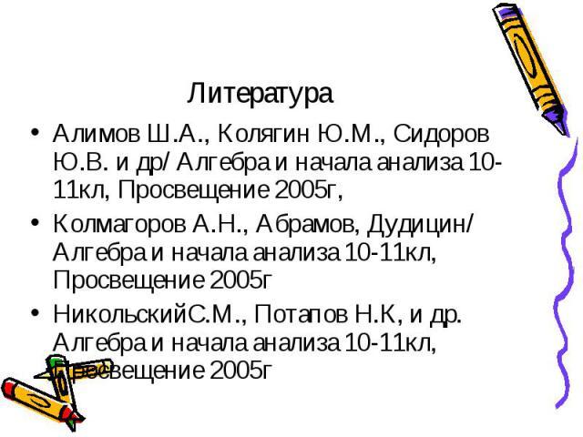 Литература Алимов Ш.А., Колягин Ю.М., Сидоров Ю.В. и др/ Алгебра и начала анализа 10-11кл, Просвещение 2005г, Колмагоров А.Н., Абрамов, Дудицин/ Алгебра и начала анализа 10-11кл, Просвещение 2005г НикольскийС.М., Потапов Н.К, и др. Алгебра и начала …