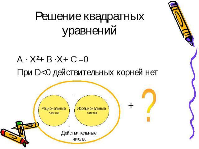 Решение квадратных уравнений А · Х²+ В ·Х+ С =0 При D<0 действительных корней нет