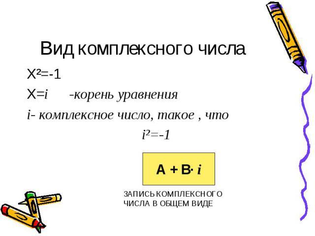 Вид комплексного числа Х²=-1 Х=i -корень уравнения i- комплексное число, такое , что i²=-1