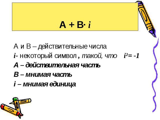 А + В· i А и В – действительные числа i- некоторый символ , такой, что i²= -1 А – действительная часть В – мнимая часть i – мнимая единица