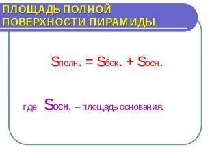 ПЛОЩАДЬ ПОЛНОЙ ПОВЕРХНОСТИ ПИРАМИДЫ Sполн. = Sбок. + Sосн.