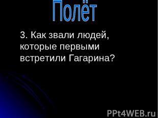 3. Как звали людей, которые первыми встретили Гагарина? 3. Как звали людей, кото