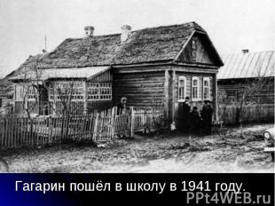 Гагарин пошёл в школу в 1941 году. Гагарин пошёл в школу в 1941 году.