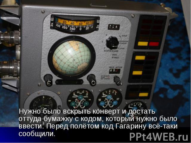 Нужно было вскрыть конверт и достать оттуда бумажку с кодом, который нужно было ввести. Перед полётом код Гагарину всё-таки сообщили. Нужно было вскрыть конверт и достать оттуда бумажку с кодом, который нужно было ввести. Перед полётом код Гагарину …