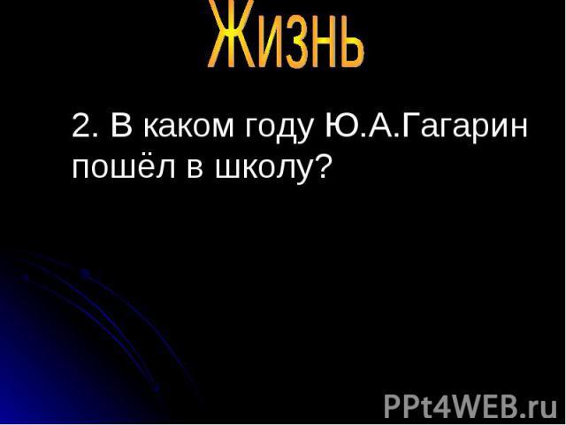 2. В каком году Ю.А.Гагарин пошёл в школу? 2. В каком году Ю.А.Гагарин пошёл в школу?