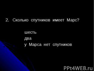 2. Сколько спутников имеет Марс? шесть два у Марса нет спутников