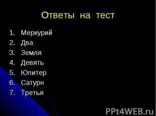 Ответы на тест 1. Меркурий 2. Два 3. Земля 4. Девять 5. Юпитер 6. Сатурн 7. Трет