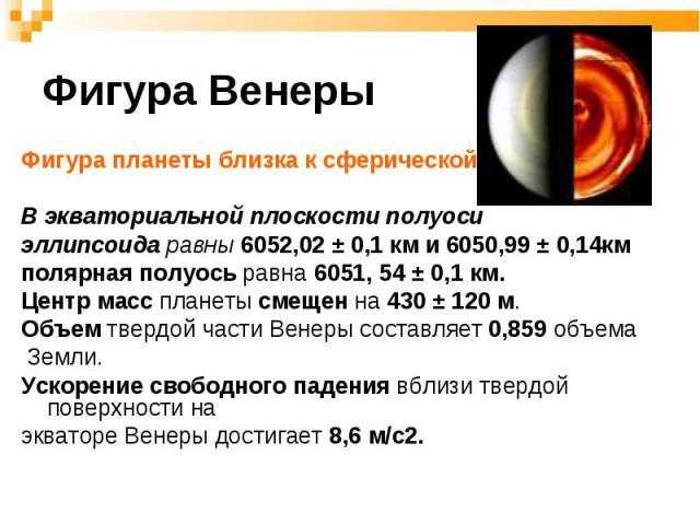 Фигура планеты близка к сферической. Фигура планеты близка к сферической. В экваториальной плоскости полуоси эллипсоида равны 6052,02 ± 0,1 км и 6050,99 ± 0,14км полярная полуось равна 6051, 54 ± 0,1 км. Центр масс планеты смещен на 430 ± 120 м. Объ…