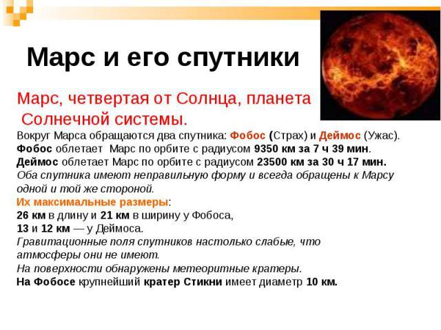 Марс, четвертая от Солнца, планета Марс, четвертая от Солнца, планета Солнечной системы. Вокруг Марса обращаются два спутника: Фобос (Страх) и Деймос (Ужас). Фобос облетает Марс по орбите с радиусом 9350 км за 7 ч 39 мин. Деймос облетает Марс по орб…