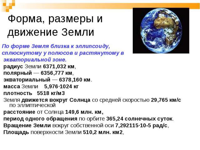 По форме Земля близка к эллипсоиду, сплюснутому у полюсов и растянутому в экваториальной зоне. радиус Земли 6371,032 км, полярный — 6356,777 км, экваториальный — 6378,160 км. масса Земли 5,976·1024 кг плотность 5518 кг/м3 Земля движется вокруг Солнц…