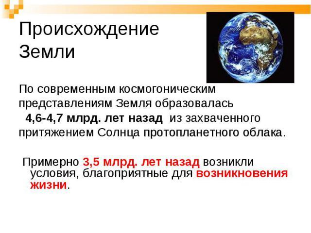 По современным космогоническим представлениям Земля образовалась 4,6-4,7 млрд. лет назад из захваченного притяжением Солнца протопланетного облака. Примерно 3,5 млрд. лет назад возникли условия, благоприятные для возникновения жизни.