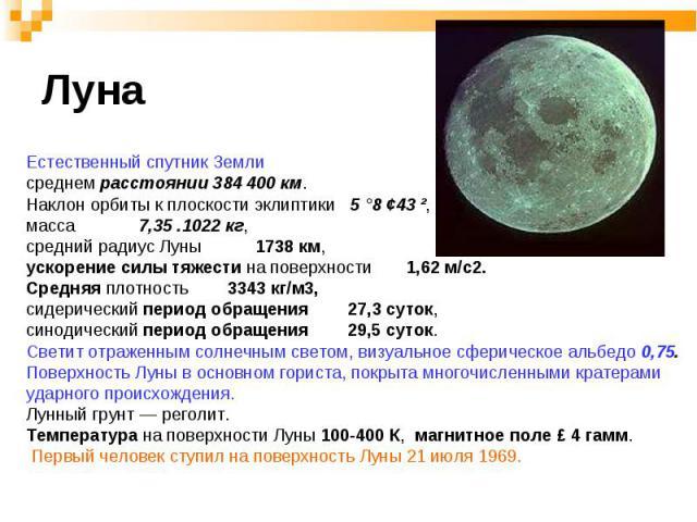 Естественный спутник Земли Естественный спутник Земли среднем расстоянии 384 400 км. Наклон орбиты к плоскости эклиптики 5 °8 ¢43 ², масса 7,35 .1022 кг, средний радиус Луны 1738 км, ускорение силы тяжести на поверхности 1,62 м/с2. Средняя плотность…