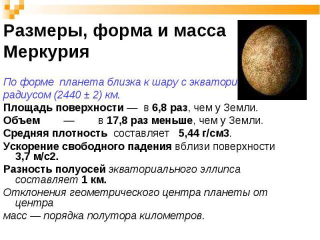 По форме планета близка к шару с экваториальным радиусом (2440 ± 2) км. Площадь поверхности — в 6,8 раз, чем у Земли. Объем — в 17,8 раз меньше, чем у Земли. Средняя плотность составляет 5,44 г/см3. Ускорение свободного падения вблизи поверхности 3,…
