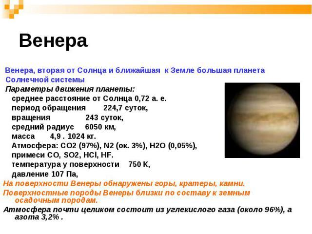 Венера, вторая от Солнца и ближайшая к Земле большая планета Венера, вторая от Солнца и ближайшая к Земле большая планета Солнечной системы Параметры движения планеты: среднее расстояние от Солнца 0,72 а. е. период обращения 224,7 суток, вращения 24…