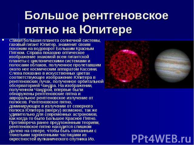 Большое рентгеновское пятно на Юпитере Самая большая планета солнечной системы, газовый гигант Юпитер, знаменит своим похожим на водоворот Большим Красным Пятном. Справа показано оптическое изображение знакомой всем гигантской планеты с циклонически…