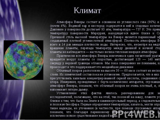Климат Атмосфера Венеры состоит в основном из углекислого газа (96%) и азота (почти 4%). Водяной пар и кислород содержатся в ней в следовых количествах. Давление у поверхности достигает 93 атм, температура — 737 К. Это превышает температуру поверхно…