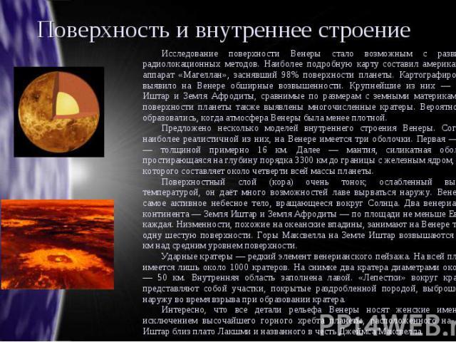 Поверхность и внутреннее строение Исследование поверхности Венеры стало возможным с развитием радиолокационных методов. Наиболее подробную карту составил американский аппарат «Магеллан», заснявший 98% поверхности планеты. Картографирование выявило н…
