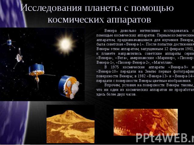 Исследования планеты с помощью космических аппаратов Венера довольно интенсивно исследовалась с помощью космических аппаратов. Первым космическим аппаратом, предназначавшимся для изучения Венеры, была советская «Венера-1». После попытки достижения В…