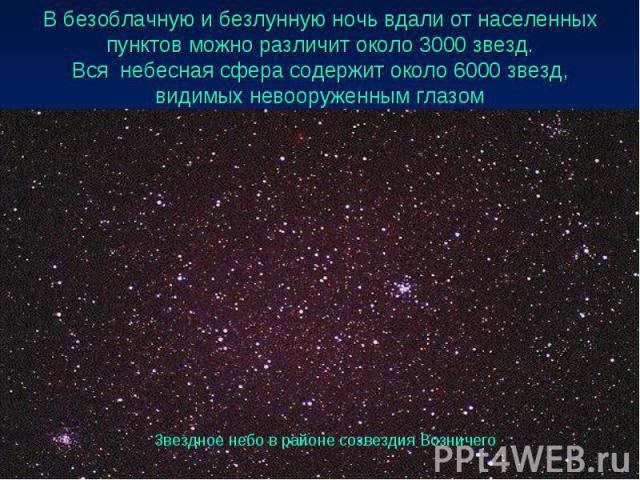 В безоблачную и безлунную ночь вдали от населенных пунктов можно различит около 3000 звезд. Вся небесная сфера содержит около 6000 звезд, видимых невооруженным глазом
