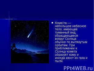 Коме та — небольшое небесное тело, имеющее туманный вид, обращающееся вокруг Сол