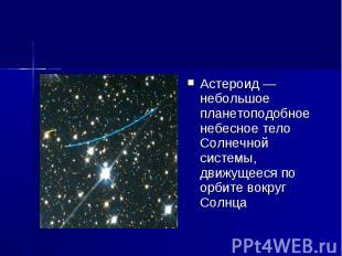Астероид — небольшое планетоподобное небесное тело Солнечной системы, движущееся